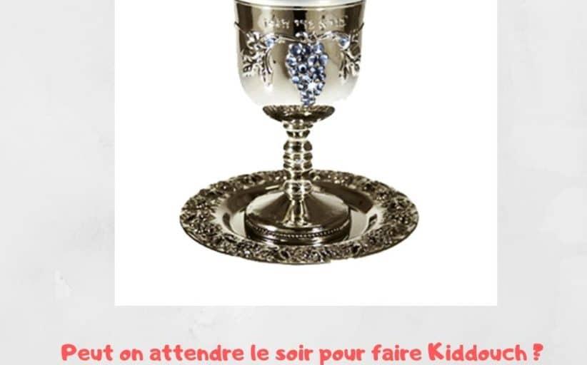 Peut on attendre le soir pour faire Kiddouch ? Yalkout Yossef 271 §11