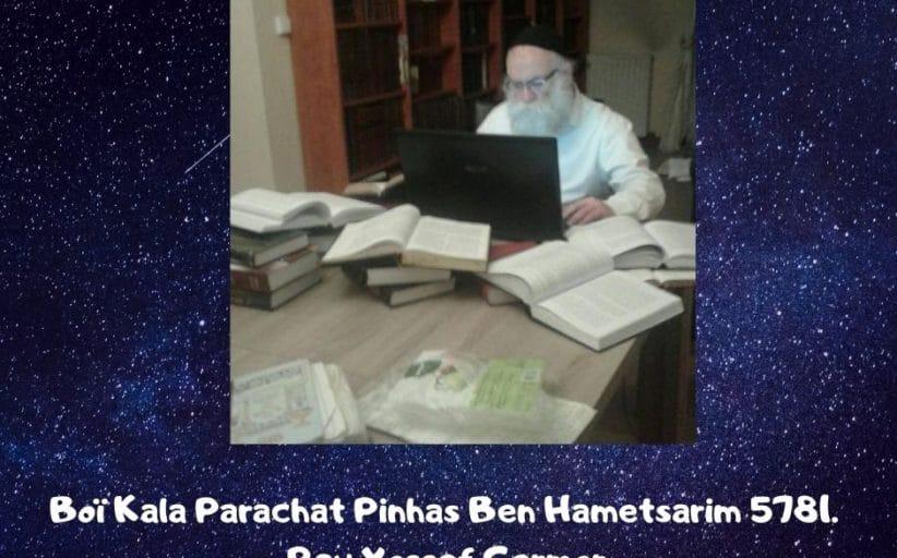 Boï Kala Parachat Pinhas Ben Hametsarim 5781. Rav Yossef Germon